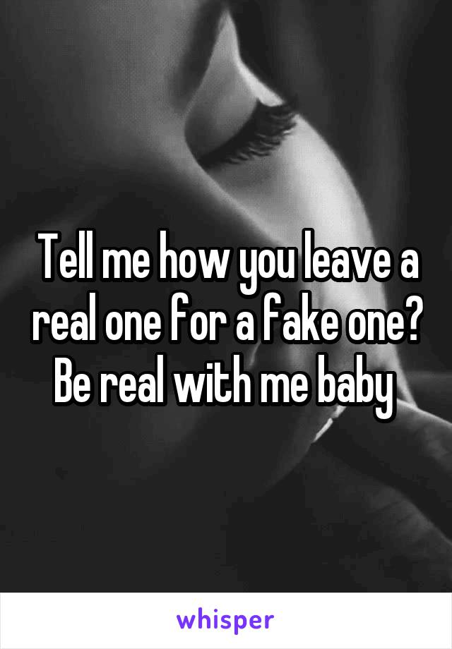 Tell me how you leave a real one for a fake one? Be real with me baby