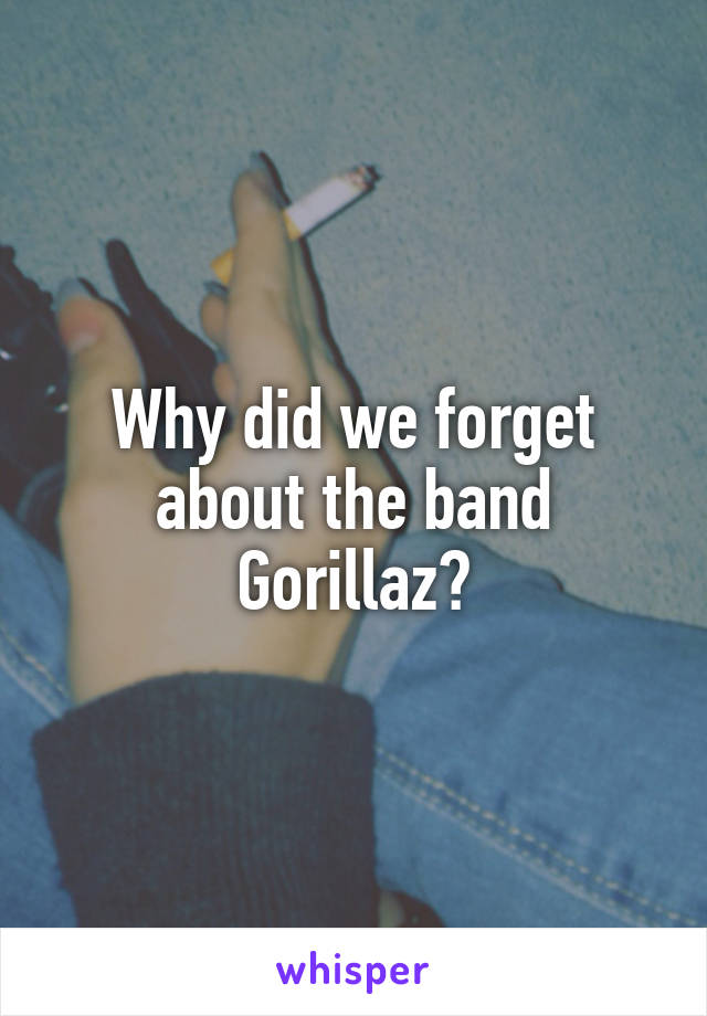 Why did we forget about the band Gorillaz?