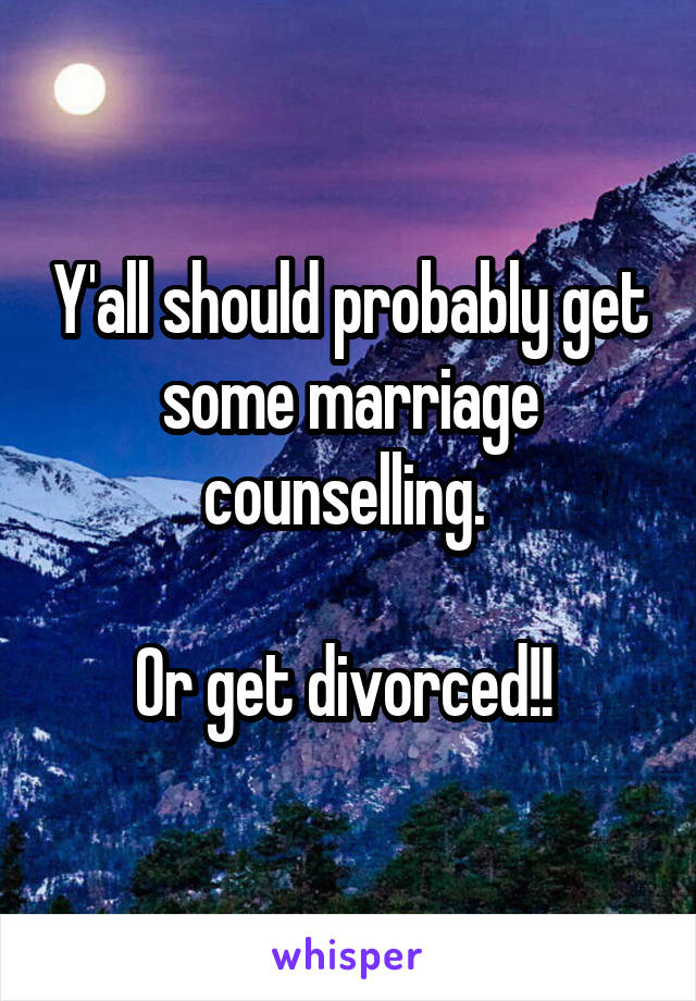 Y'all should probably get some marriage counselling.   Or get divorced!!