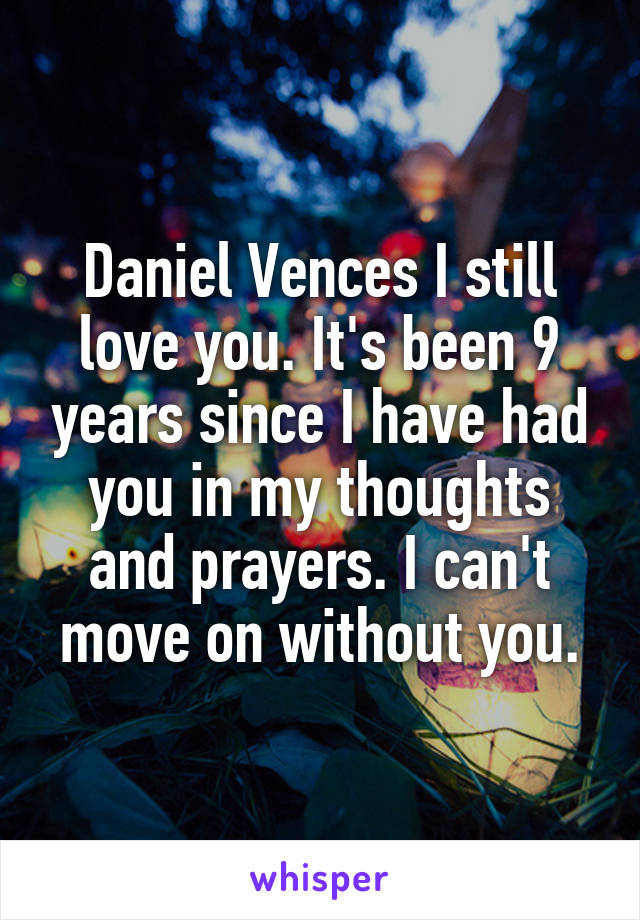 Daniel Vences I still love you. It's been 9 years since I have had you in my thoughts and prayers. I can't move on without you.