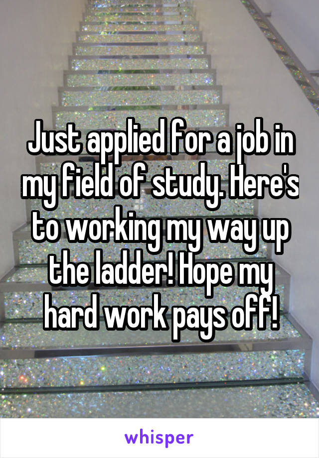 Just applied for a job in my field of study. Here's to working my way up the ladder! Hope my hard work pays off!