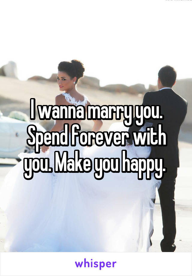 I wanna marry you. Spend forever with you. Make you happy.