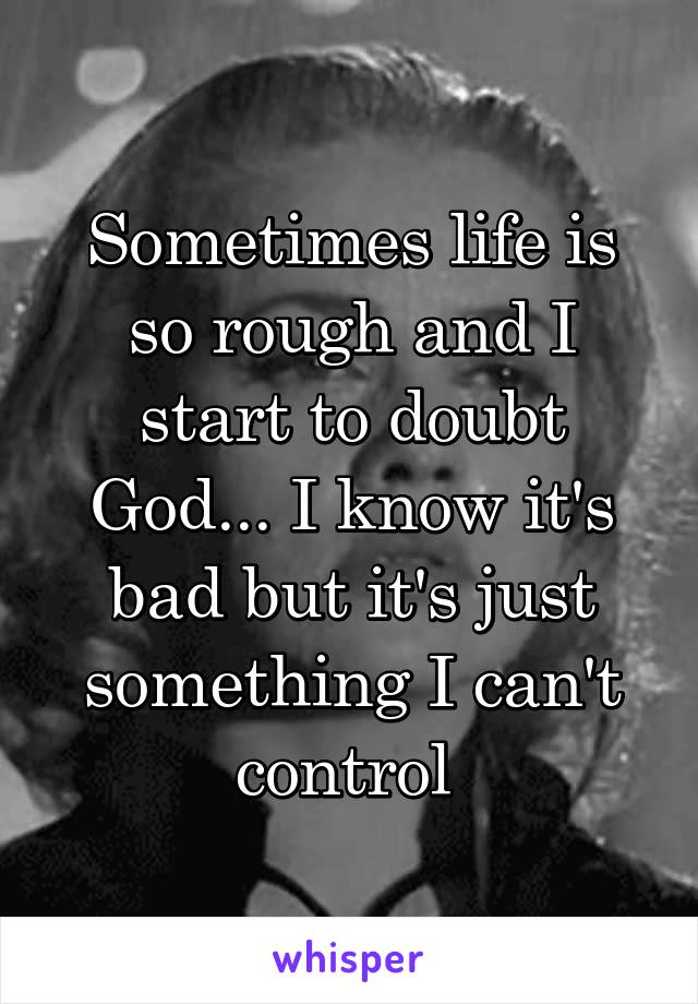 Sometimes life is so rough and I start to doubt God... I know it's bad but it's just something I can't control