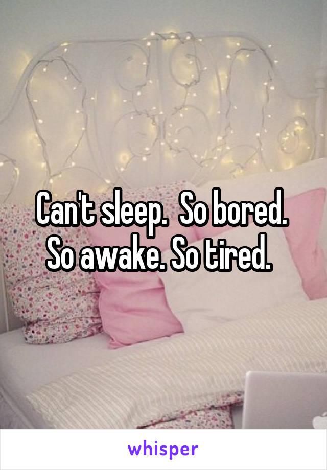 Can't sleep.  So bored.  So awake. So tired.