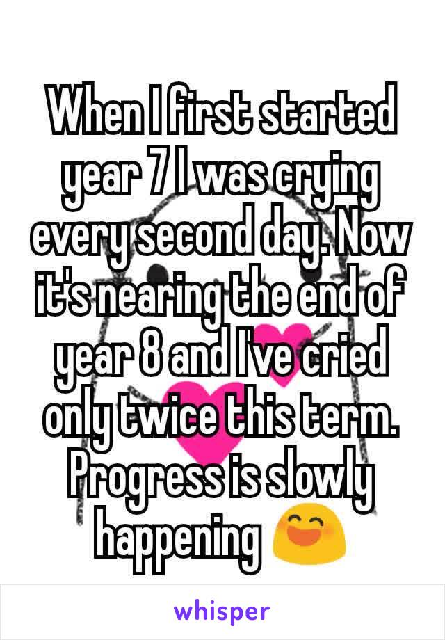 When I first started year 7 I was crying every second day. Now it's nearing the end of year 8 and I've cried only twice this term. Progress is slowly happening 😄