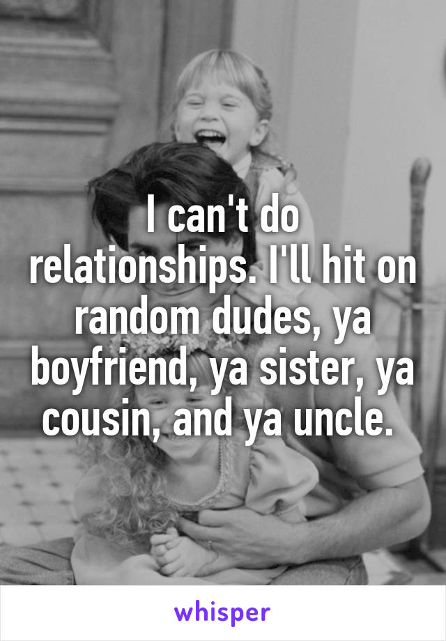 I can't do relationships. I'll hit on random dudes, ya boyfriend, ya sister, ya cousin, and ya uncle.