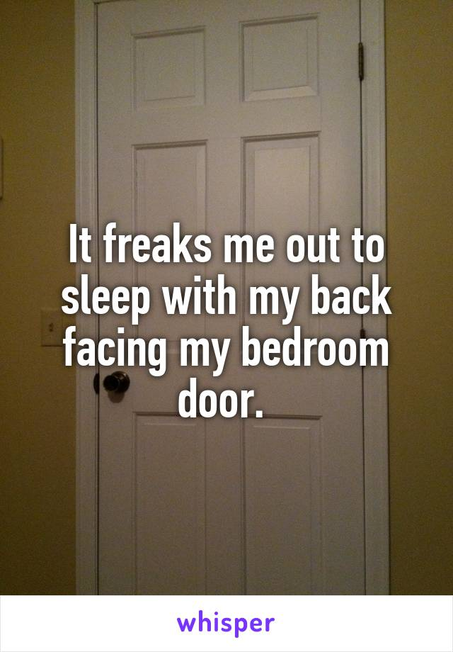 It freaks me out to sleep with my back facing my bedroom door.