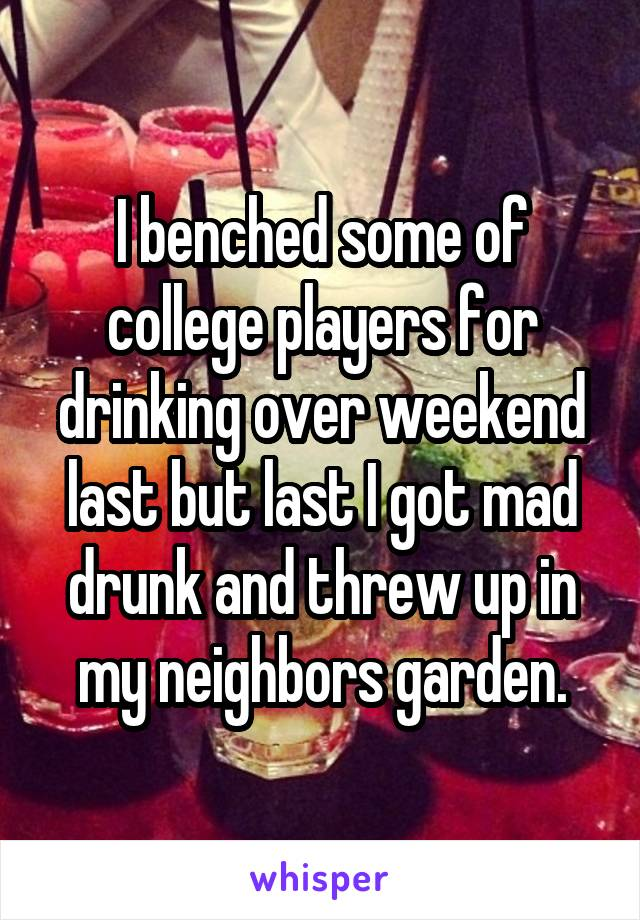 I benched some of college players for drinking over weekend last but last I got mad drunk and threw up in my neighbors garden.