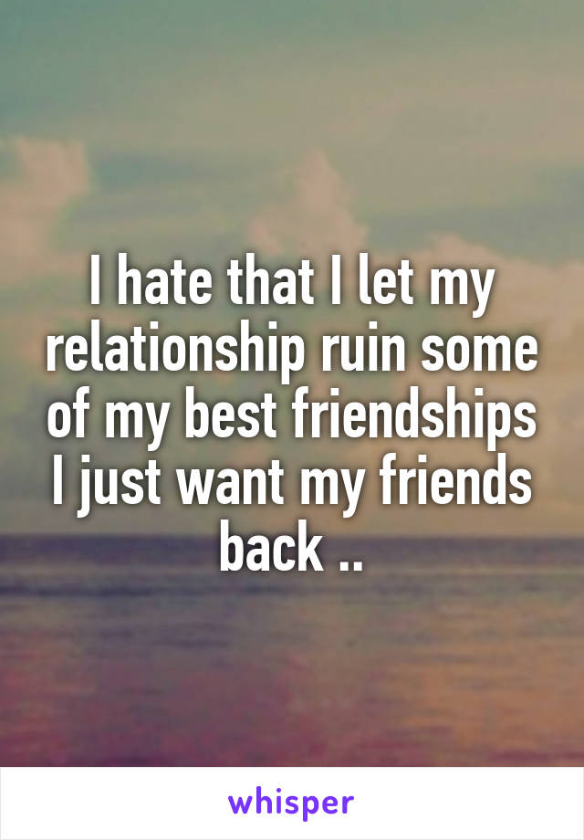 I hate that I let my relationship ruin some of my best friendships I just want my friends back ..