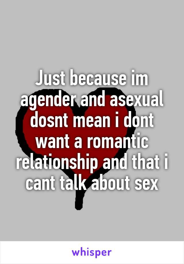 Just because im agender and asexual dosnt mean i dont want a romantic relationship and that i cant talk about sex