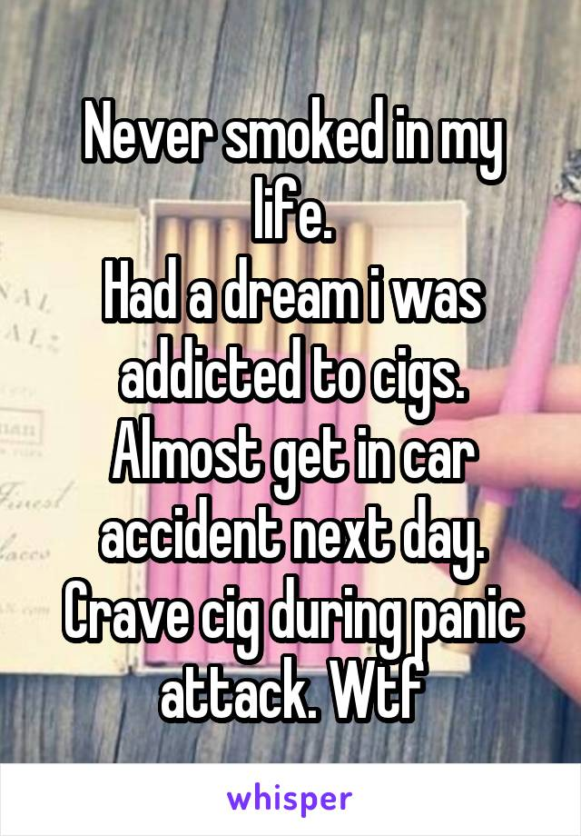 Never smoked in my life. Had a dream i was addicted to cigs. Almost get in car accident next day. Crave cig during panic attack. Wtf