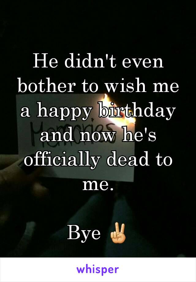 He didn't even bother to wish me a happy birthday and now he's officially dead to me.  Bye ✌