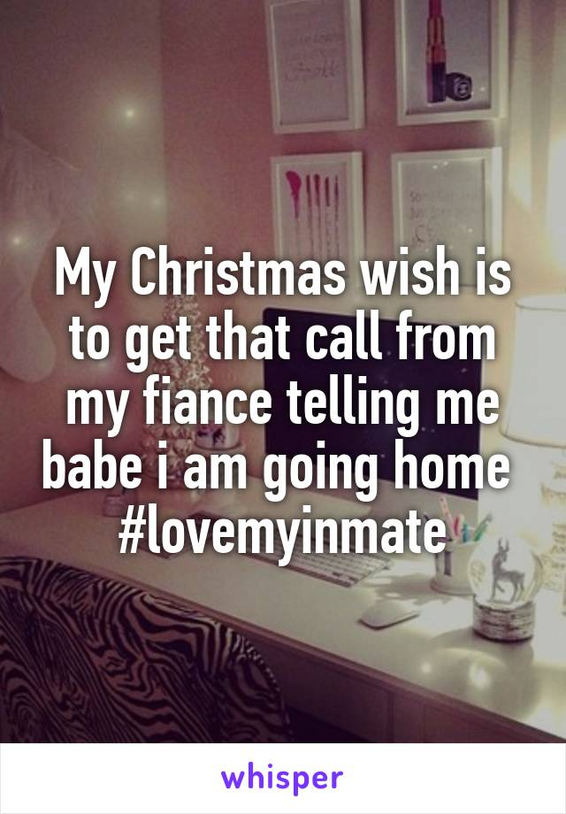 My Christmas wish is to get that call from my fiance telling me babe i am going home  #lovemyinmate