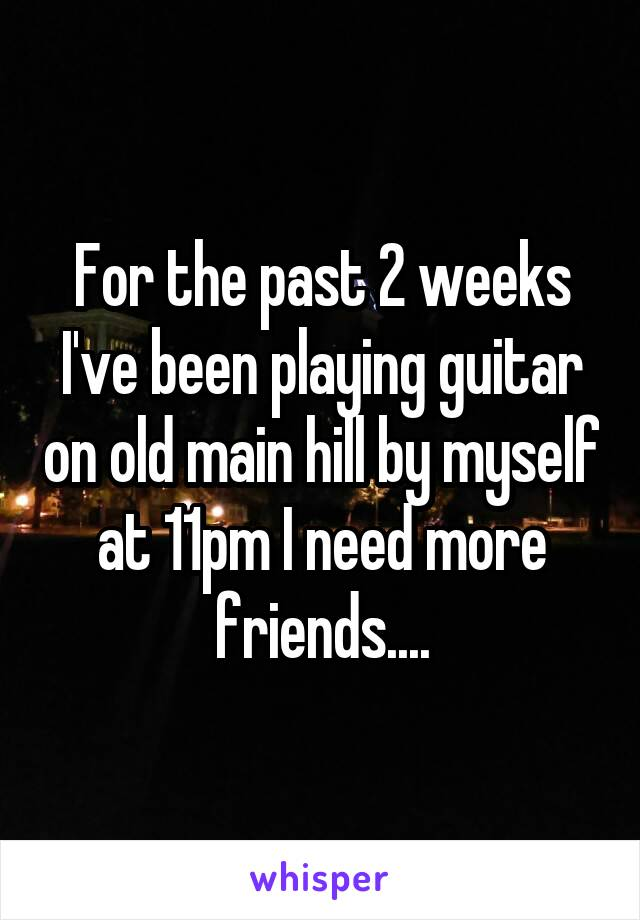 For the past 2 weeks I've been playing guitar on old main hill by myself at 11pm I need more friends....