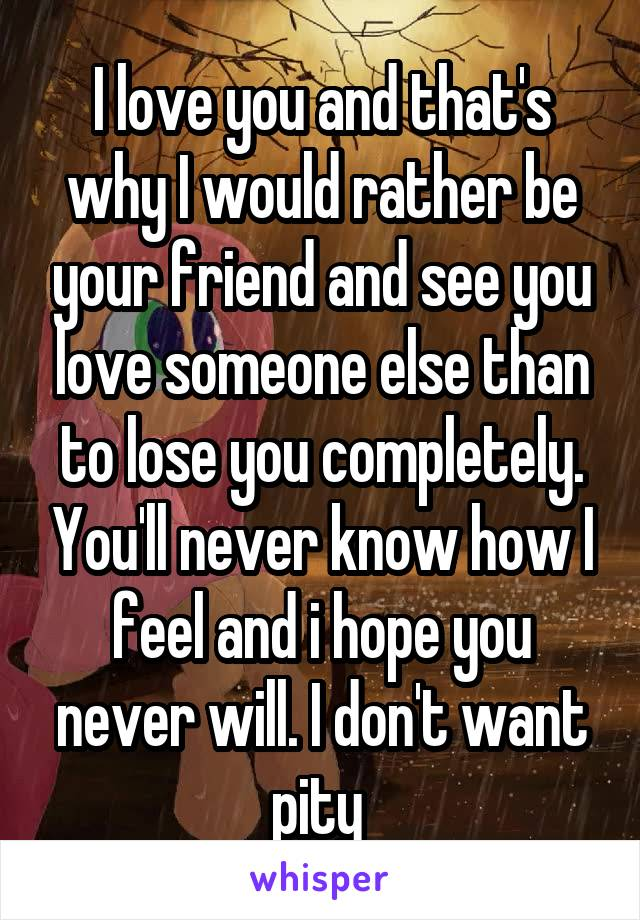 I love you and that's why I would rather be your friend and see you love someone else than to lose you completely. You'll never know how I feel and i hope you never will. I don't want pity