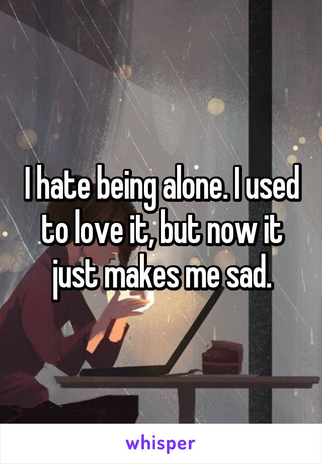 I hate being alone. I used to love it, but now it just makes me sad.