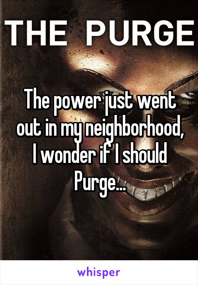 The power just went out in my neighborhood, I wonder if I should Purge...