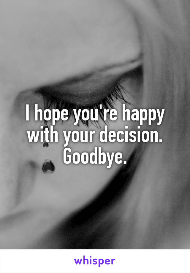 I hope you're happy with your decision. Goodbye.