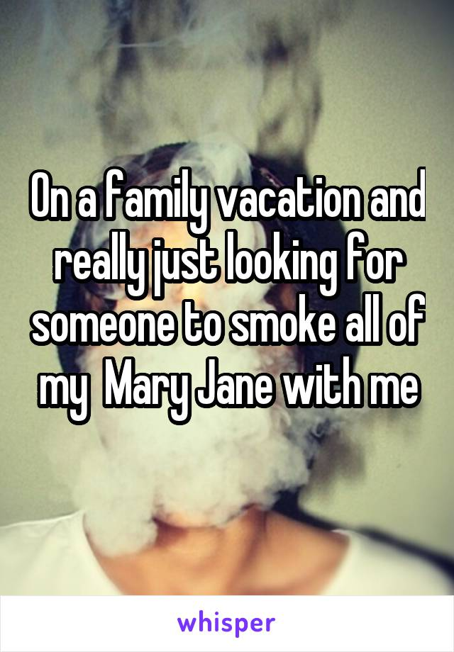 On a family vacation and really just looking for someone to smoke all of my  Mary Jane with me
