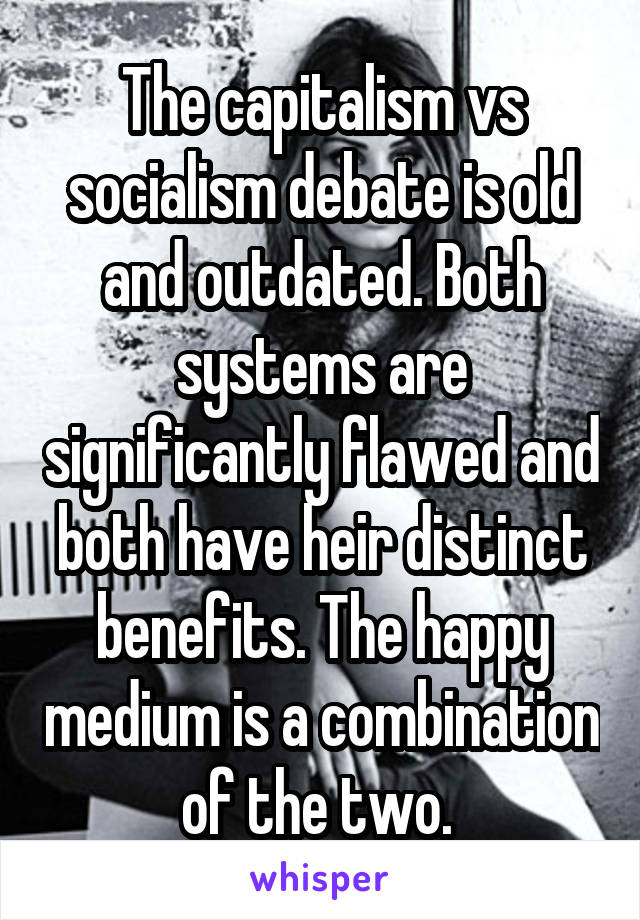 The capitalism vs socialism debate is old and outdated. Both systems are significantly flawed and both have heir distinct benefits. The happy medium is a combination of the two.