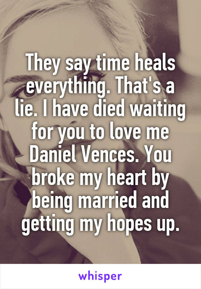 They say time heals everything. That's a lie. I have died waiting for you to love me Daniel Vences. You broke my heart by being married and getting my hopes up.