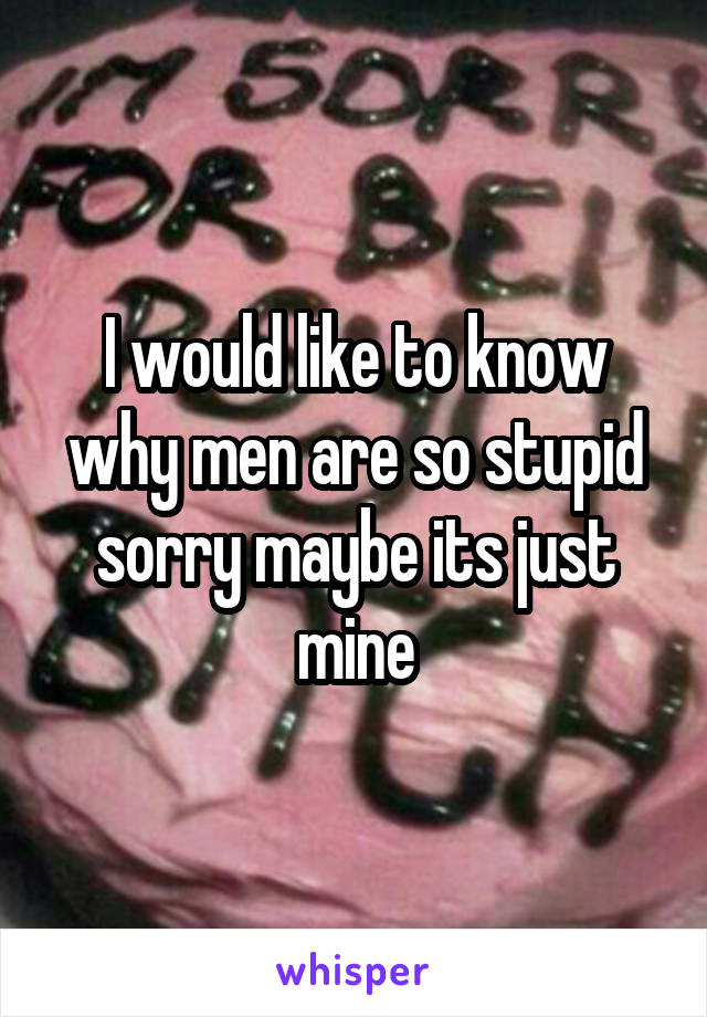 I would like to know why men are so stupid sorry maybe its just mine