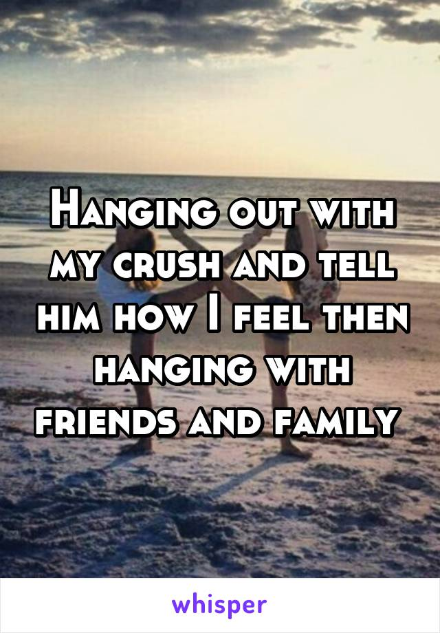 Hanging out with my crush and tell him how I feel then hanging with friends and family