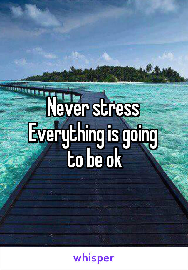 Never stress  Everything is going  to be ok