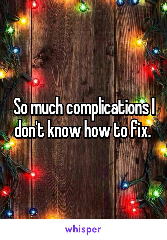So much complications I don't know how to fix.