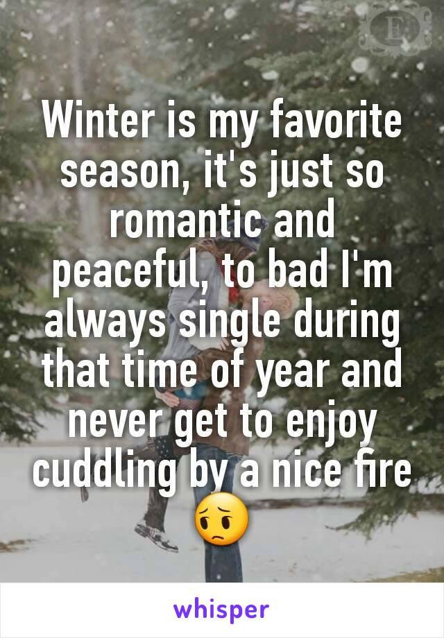 Winter is my favorite season, it's just so romantic and peaceful, to bad I'm always single during that time of year and never get to enjoy cuddling by a nice fire 😔