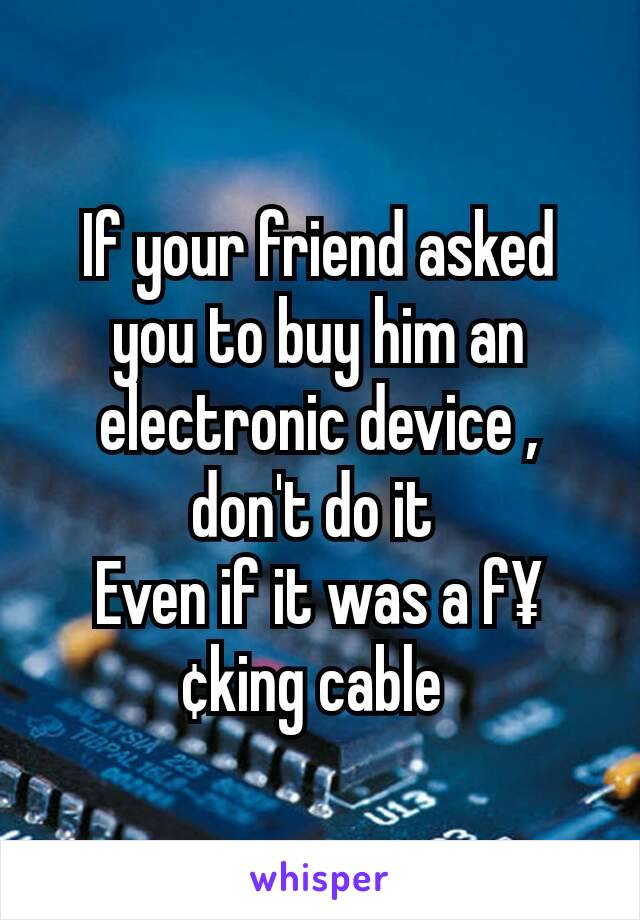 If your friend asked you to buy him an electronic device , don't do it  Even if it was a f¥¢king cable