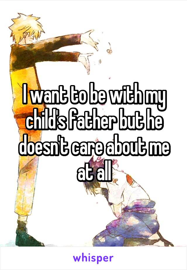 I want to be with my child's father but he doesn't care about me at all