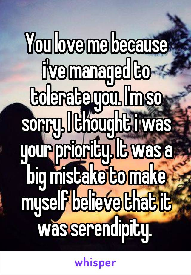 You love me because i've managed to tolerate you. I'm so sorry. I thought i was your priority. It was a big mistake to make myself believe that it was serendipity.