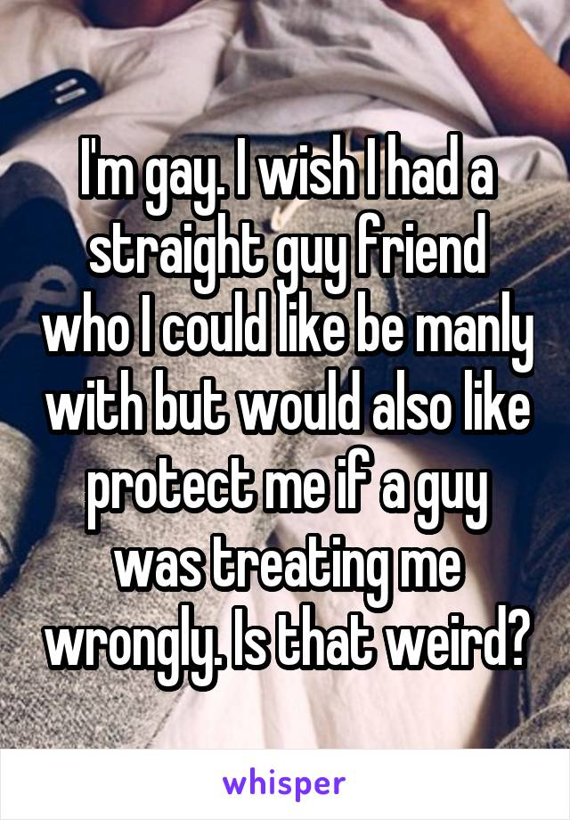I'm gay. I wish I had a straight guy friend who I could like be manly with but would also like protect me if a guy was treating me wrongly. Is that weird?