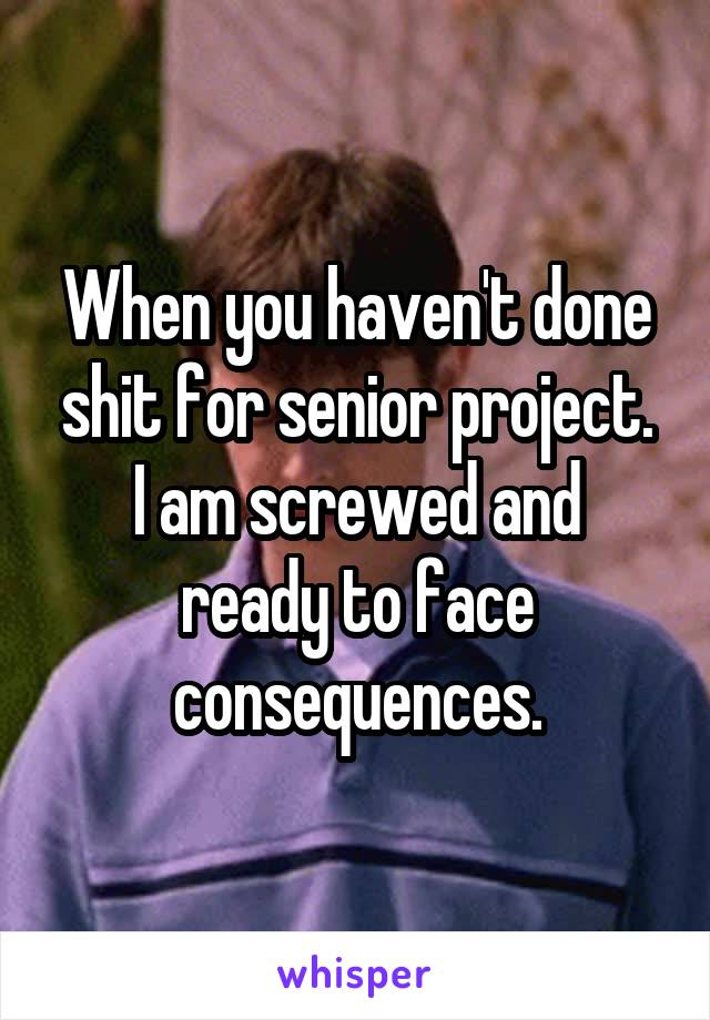 When you haven't done shit for senior project. I am screwed and ready to face consequences.