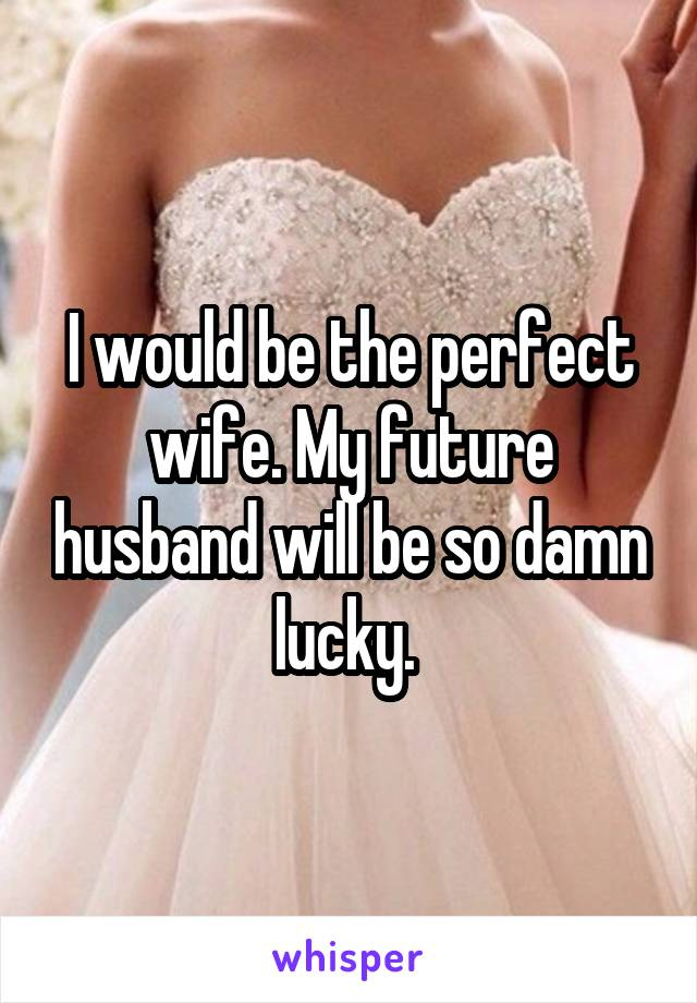 I would be the perfect wife. My future husband will be so damn lucky.