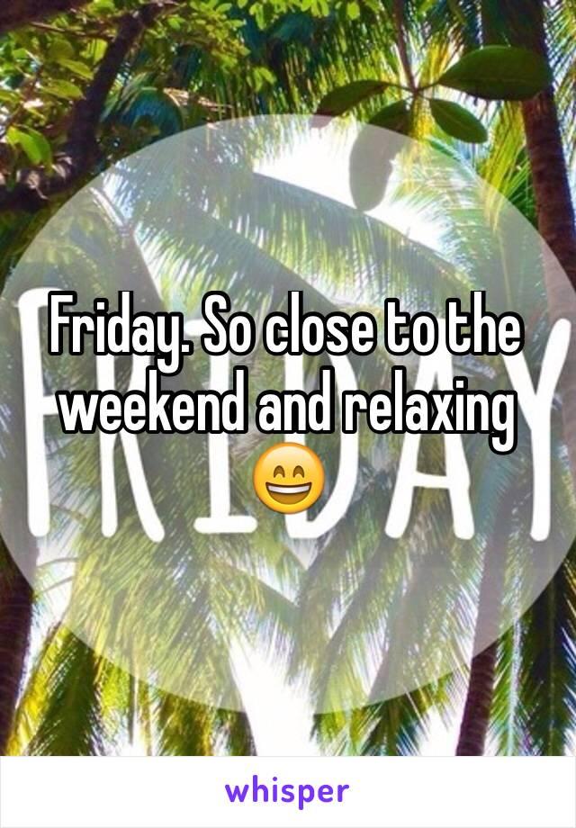 Friday. So close to the weekend and relaxing 😄