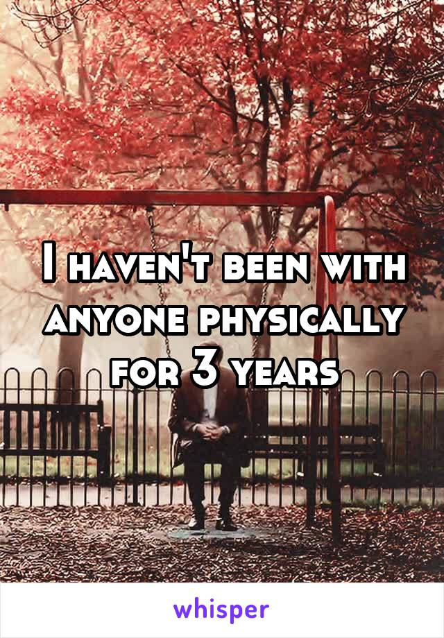 I haven't been with anyone physically for 3 years
