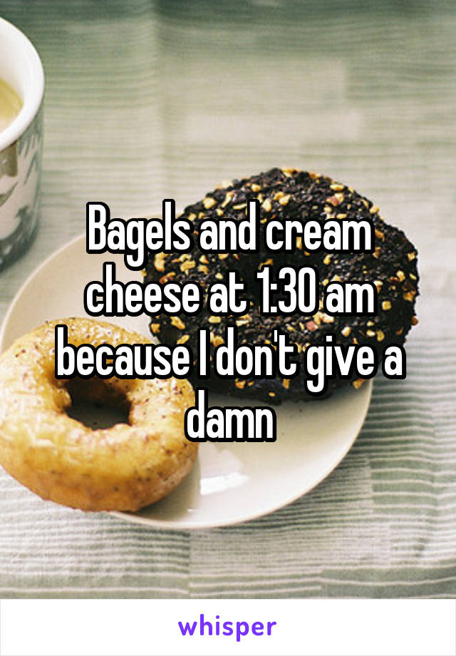 Bagels and cream cheese at 1:30 am because I don't give a damn