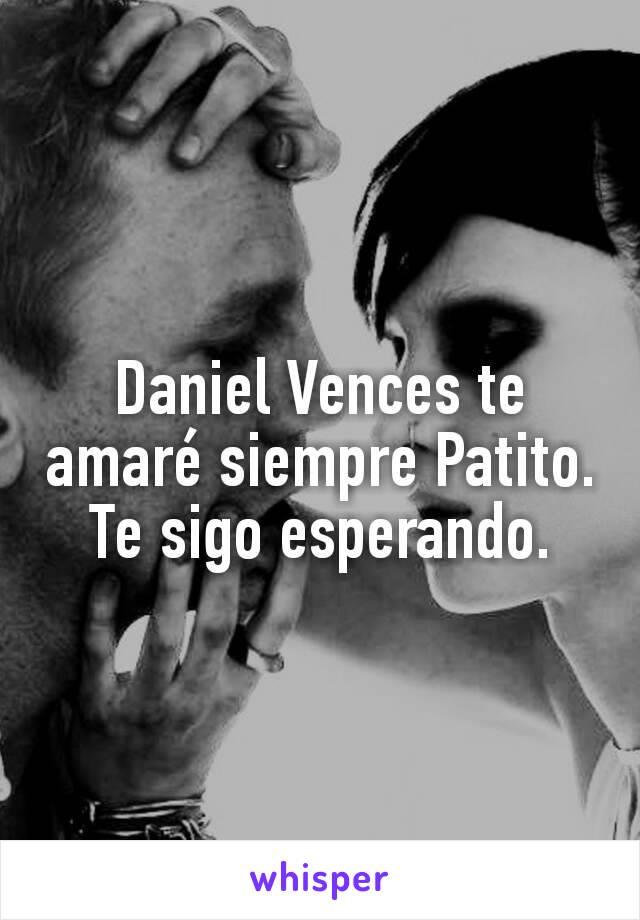 Daniel Vences te amaré siempre Patito. Te sigo esperando.