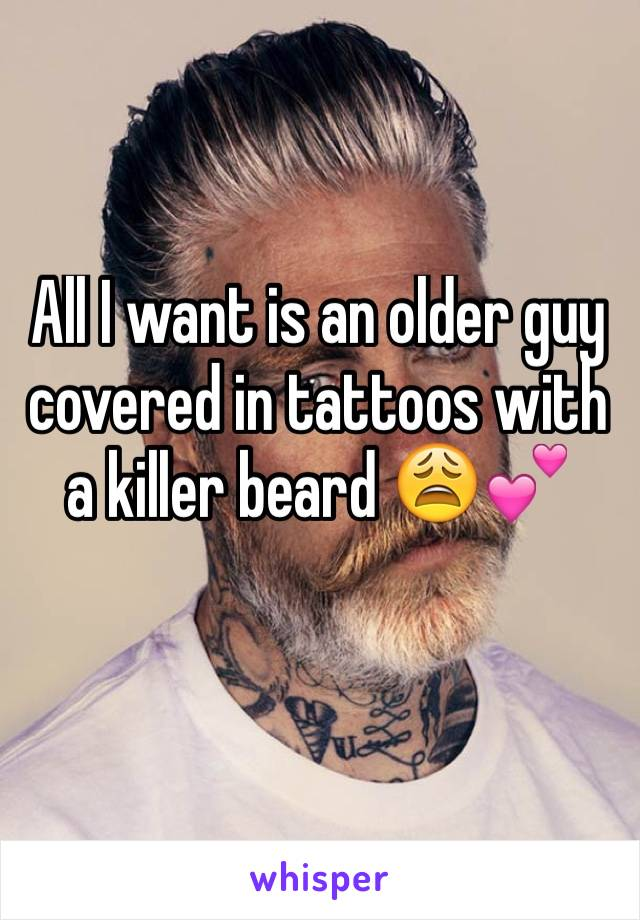 All I want is an older guy covered in tattoos with a killer beard 😩💕