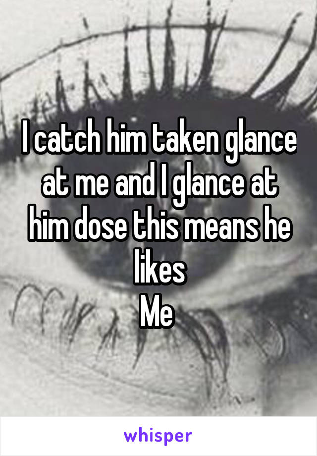 I catch him taken glance at me and I glance at him dose this means he likes Me