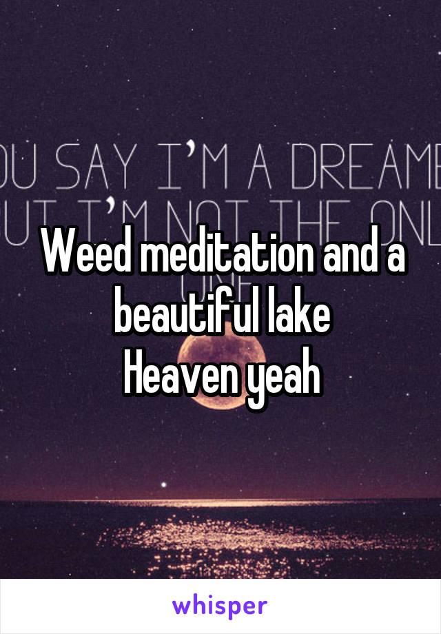 Weed meditation and a beautiful lake Heaven yeah