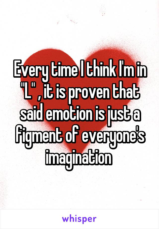"""Every time I think I'm in """"L"""" , it is proven that said emotion is just a figment of everyone's imagination"""
