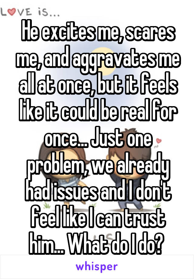 He excites me, scares me, and aggravates me all at once, but it feels like it could be real for once... Just one problem, we already had issues and I don't feel like I can trust him... What do I do?