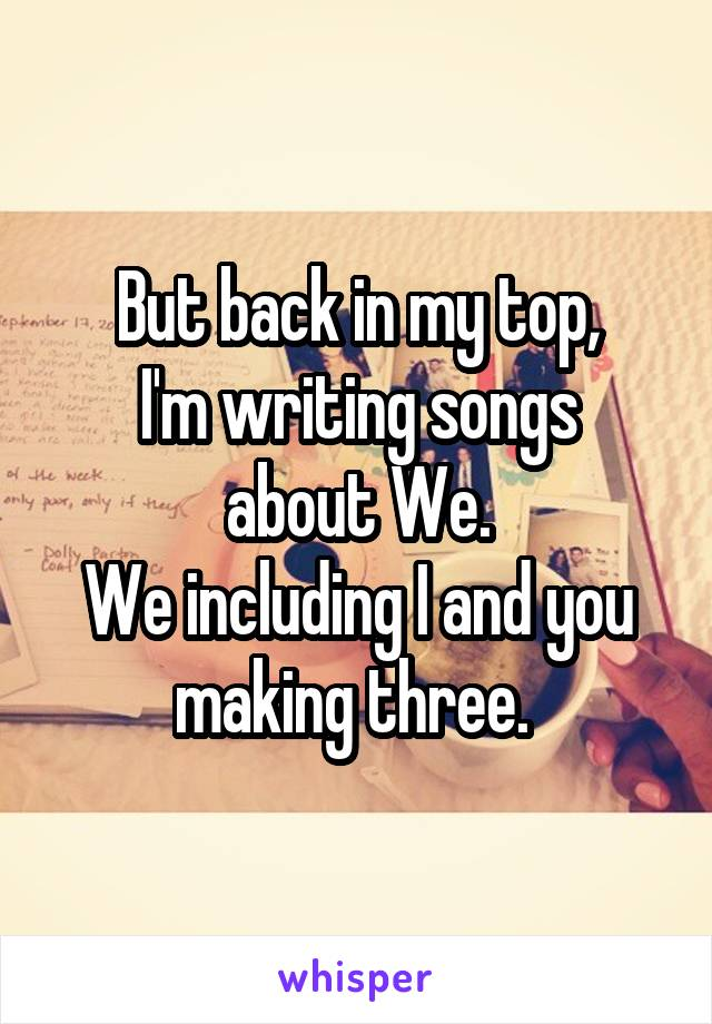But back in my top, I'm writing songs about We. We including I and you making three.
