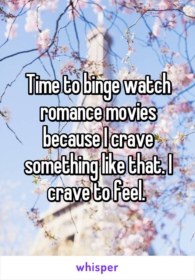 Time to binge watch romance movies because I crave something like that. I crave to feel.