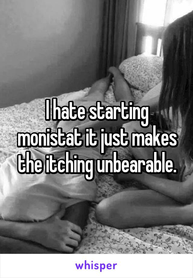 I hate starting monistat it just makes the itching unbearable.