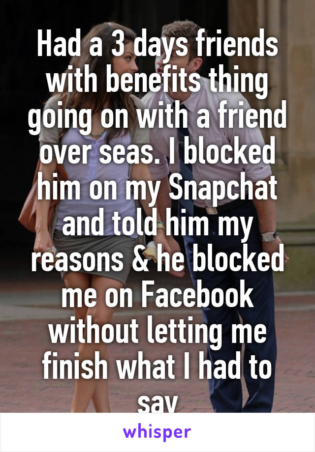 Had a 3 days friends with benefits thing going on with a friend over seas. I blocked him on my Snapchat and told him my reasons & he blocked me on Facebook without letting me finish what I had to say