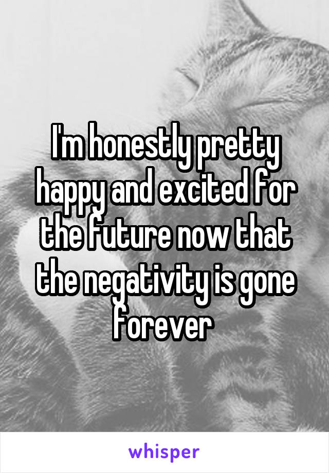 I'm honestly pretty happy and excited for the future now that the negativity is gone forever